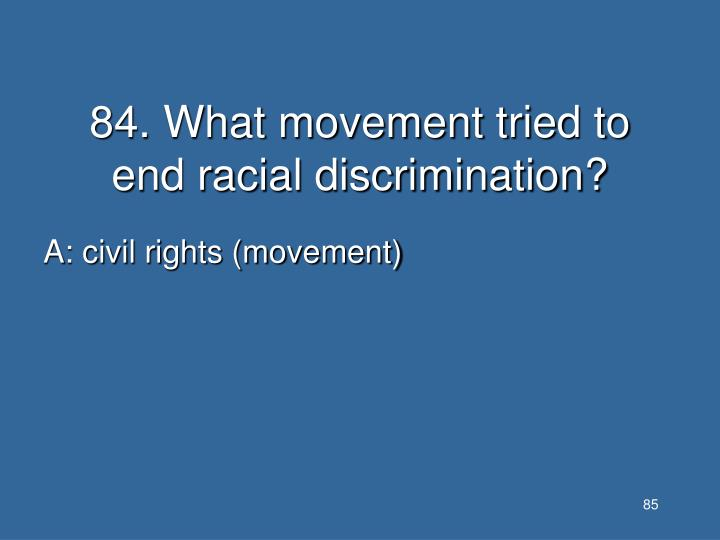 84. What movement tried to end racial discrimination?