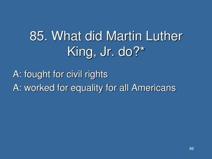 85. What did Martin Luther King, Jr. do?*