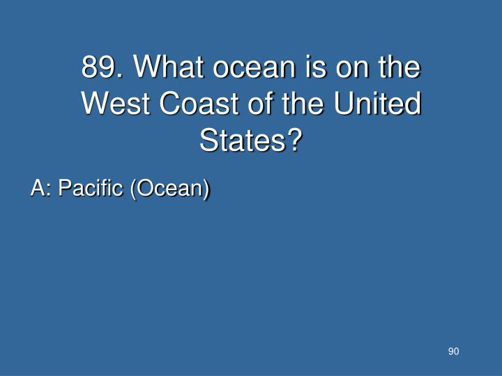 89. What ocean is on the West Coast of the United States?