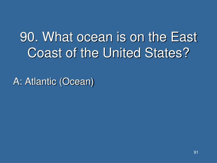 90. What ocean is on the East Coast of the United States?