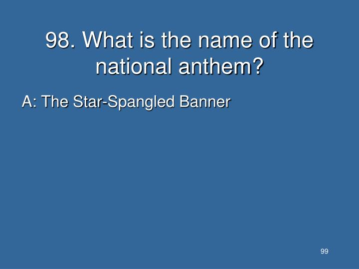 98. What is the name of the national anthem?