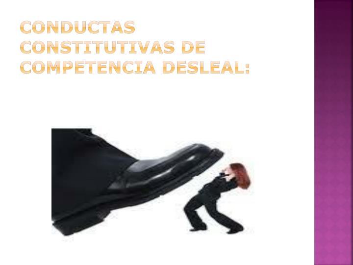CONDUCTAS CONSTITUTIVAS DE COMPETENCIA DESLEAL: