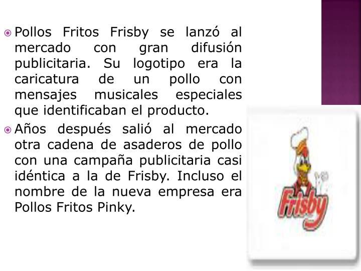 Pollos Fritos Frisby se lanzó al mercado con gran difusión publicitaria. Su logotipo era la caricatura de un pollo con mensajes musicales especiales que identificaban el producto.