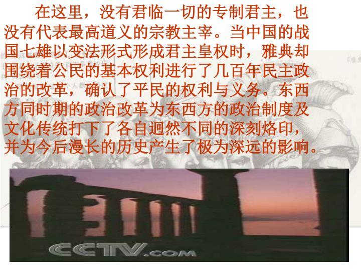 在这里,没有君临一切的专制君主,也没有代表最高道义的宗教主宰。当中国的战国七雄以变法形式形成君主皇权时,雅典却围绕着公民的基本权利进行了几百年民主政治的改革,确认了平民的权利与义务。东西方同时期的政治改革为东西方的政治制度及文化传统打下了各自迥然不同的深刻烙印,并为今后漫长的历史产生了极为深远的影响。
