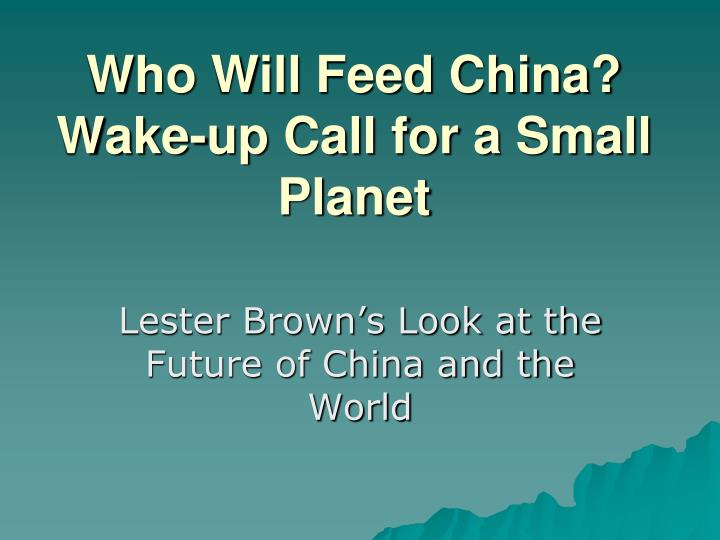 lester brown who will feed china His 1995 book who will feed china challenged the official view of china's food earth policy institute - biography of lester r brown lester brown interview.