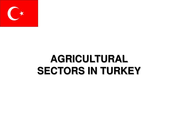AGRICULTURAL SECTORS IN TURKEY