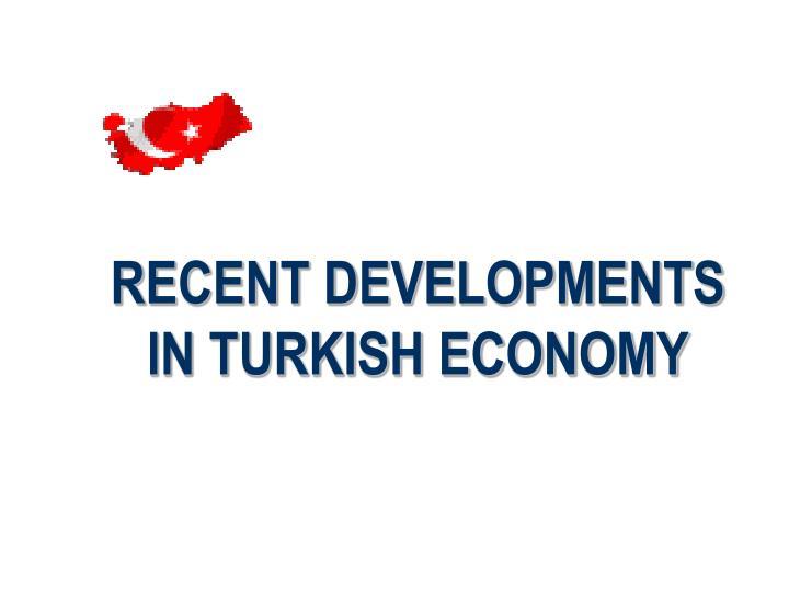 RECENT DEVELOPMENTS IN TURKISH ECONOMY