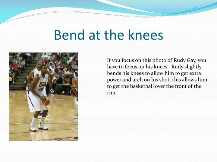 Bend at the knees
