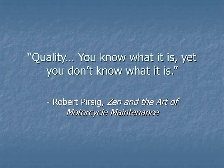 """Quality… You know what it is, yet you don't know what it is."""
