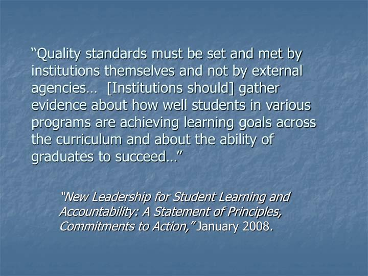 """Quality standards must be set and met by institutions themselves and not by external agencies…  [Institutions should] gather evidence about how well students in various programs are achieving learning goals across the curriculum and about the ability of graduates to succeed…"""