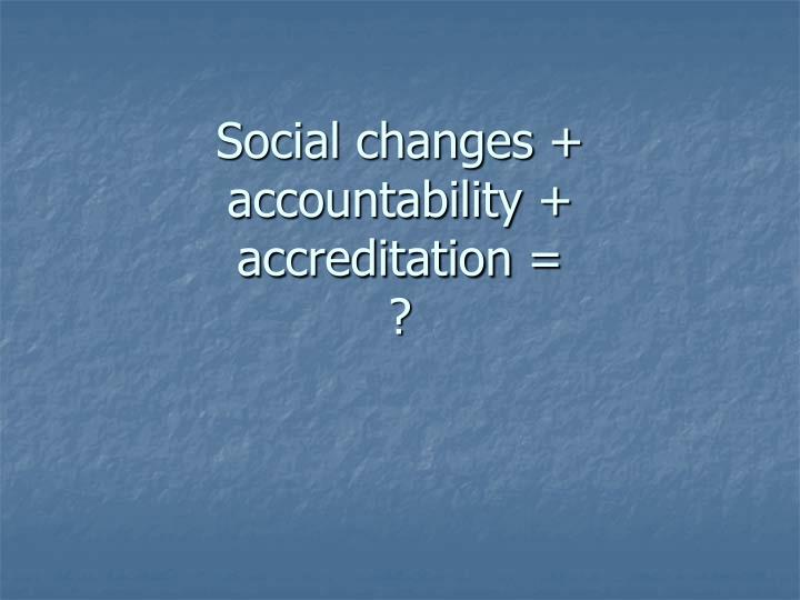 Social changes + accountability +