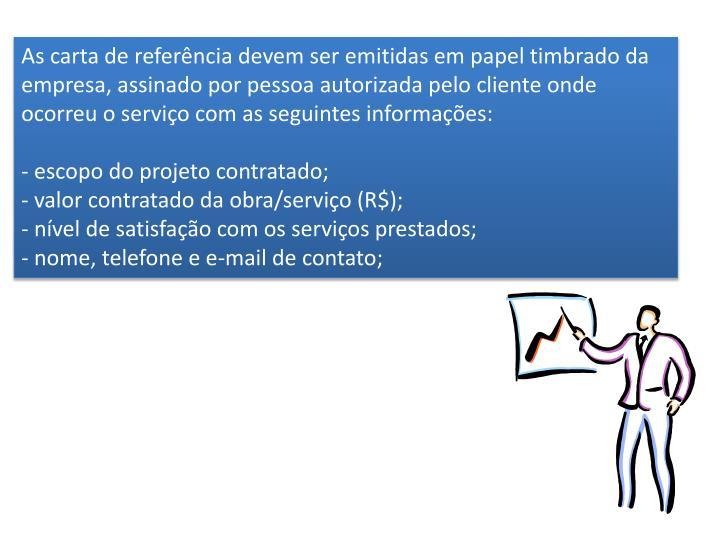 As carta de referência devem ser emitidas em papel timbrado da empresa, assinado por pessoa autorizada pelo cliente onde ocorreu o serviço com as seguintes informações: