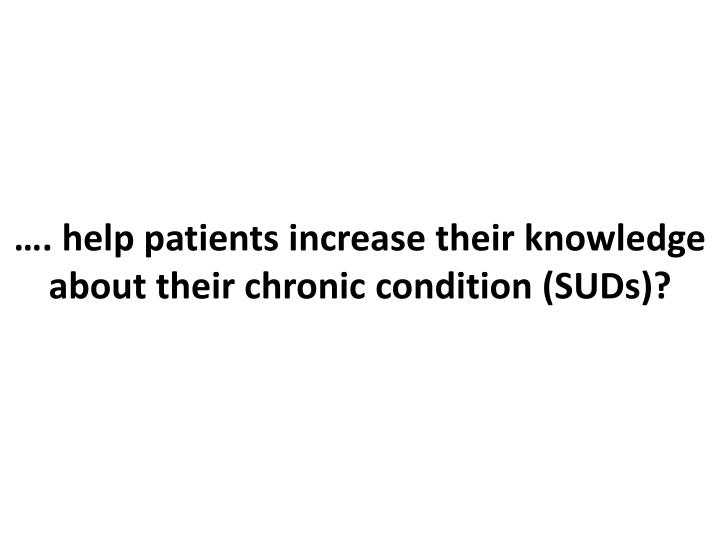 …. help patients increase their knowledge about their chronic condition (SUDs)?