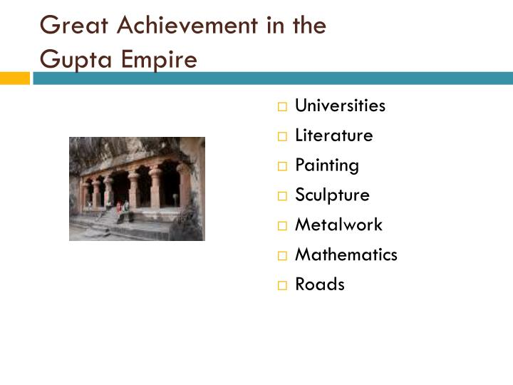 achievements of the gupta empire The gupta empire stretched across northern, central and parts of southern india between c 320 and 550 ce the period is noted for its achievements in the arts, architecture, sciences, religion, and philosophy chandragupta i (320 - 335 ce) started a rapid expansion of the gupta empire and soon.