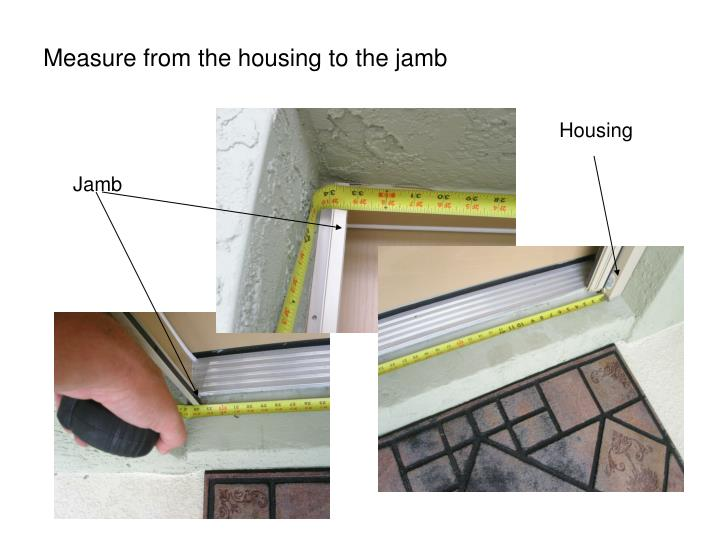 Measure from the housing to the jamb