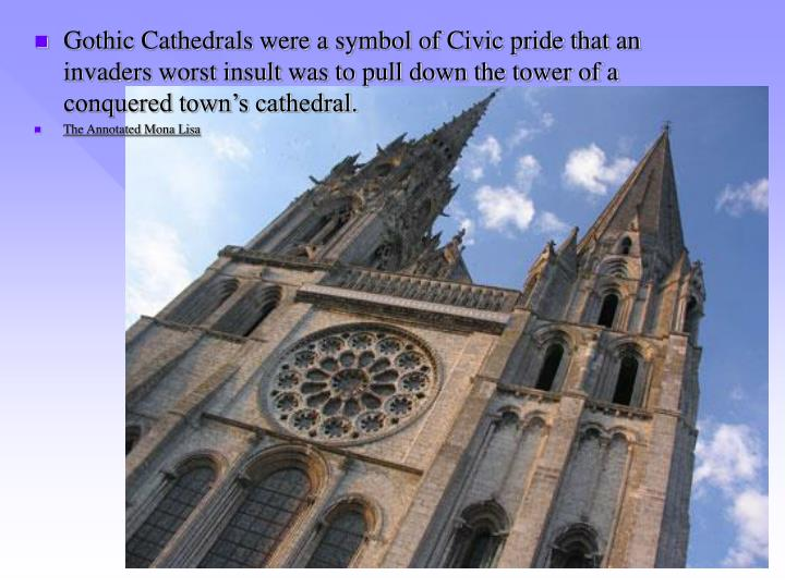 Gothic Cathedrals were a symbol of Civic pride that an invaders worst insult was to pull down the tower of a conquered town's cathedral.
