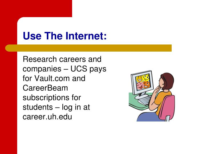 Research careers and companies – UCS pays for Vault.com and CareerBeam subscriptions for students – log in at career.uh.edu