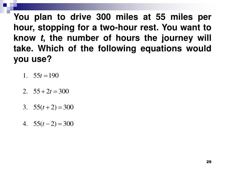 You plan to drive 300 miles at 55 miles per hour, stopping for a two-hour rest. You want to know