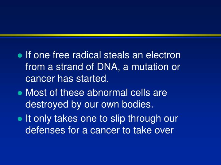 If one free radical steals an electron from a strand of DNA, a mutation or cancer has started.