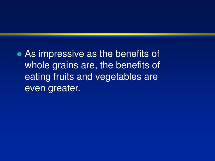 As impressive as the benefits of whole grains are, the benefits of eating fruits and vegetables are ...