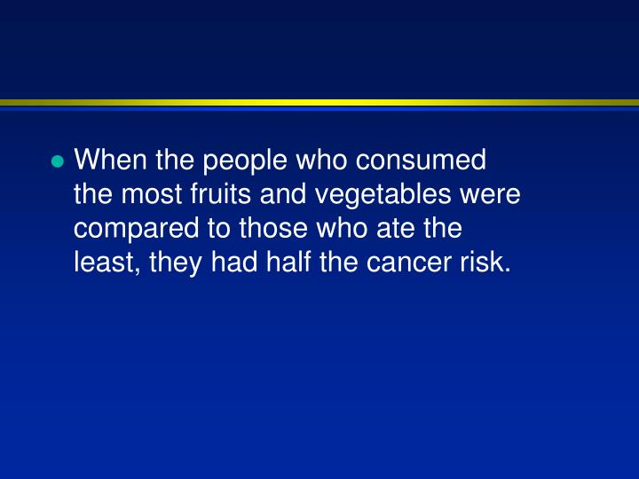 When the people who consumed the most fruits and vegetables were compared to those who ate the least, they had half the cancer risk.
