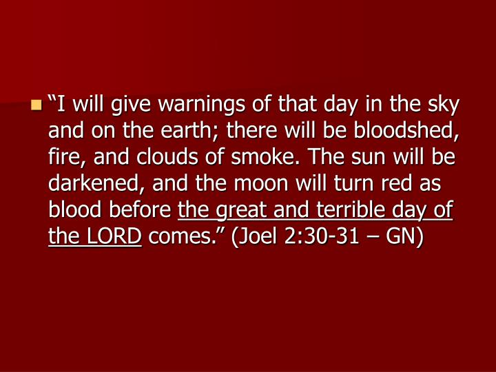 """I will give warnings of that day in the sky and on the earth; there will be bloodshed, fire, and clouds of smoke. The sun will be darkened, and the moon will turn red as blood before"