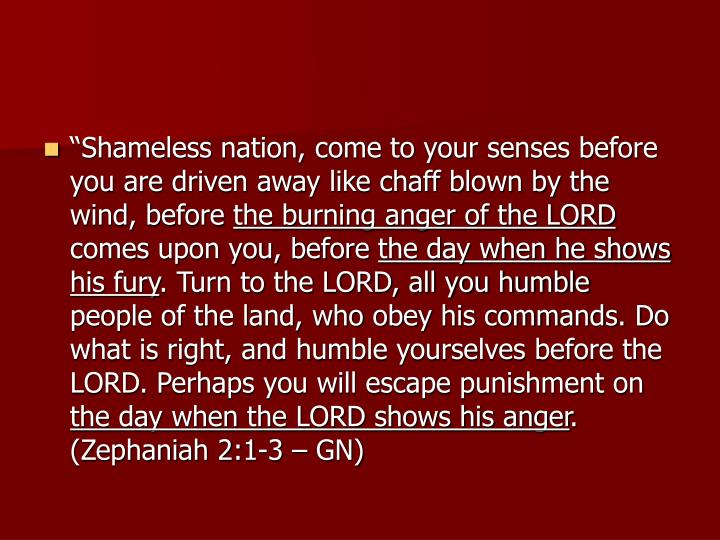 """Shameless nation, come to your senses before you are driven away like chaff blown by the wind, before"