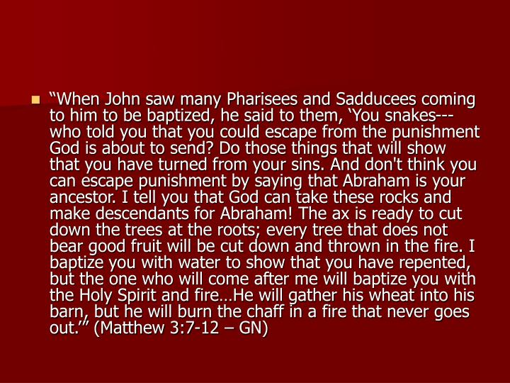 """When John saw many Pharisees and Sadducees coming to him to be baptized, he said to them, 'You snakes---who told you that you could escape from the punishment God is about to send? Do those things that will show that you have turned from your sins. And don't think you can escape punishment by saying that Abraham is your ancestor. I tell you that God can take these rocks and make descendants for Abraham! The ax is ready to cut down the trees at the roots; every tree that does not bear good fruit will be cut down and thrown in the fire. I baptize you with water to show that you have repented, but the one who will come after me will baptize you with the Holy Spirit and fire…He will gather his wheat into his barn, but he will burn the chaff in a fire that never goes out.'"" (Matthew 3:7-12 – GN)"