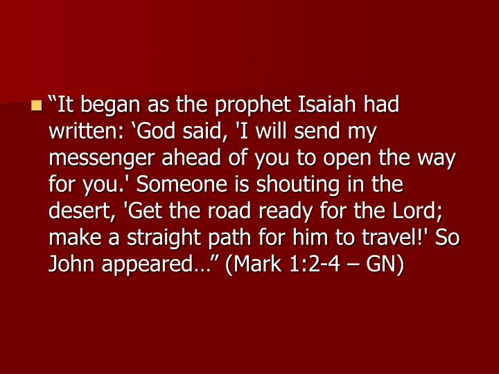 """It began as the prophet Isaiah had written: 'God said, 'I will send my messenger ahead of you to open the way for you.' Someone is shouting in the desert, 'Get the road ready for the Lord; make a straight path for him to travel!' So John appeared…"" (Mark 1:2-4 – GN)"