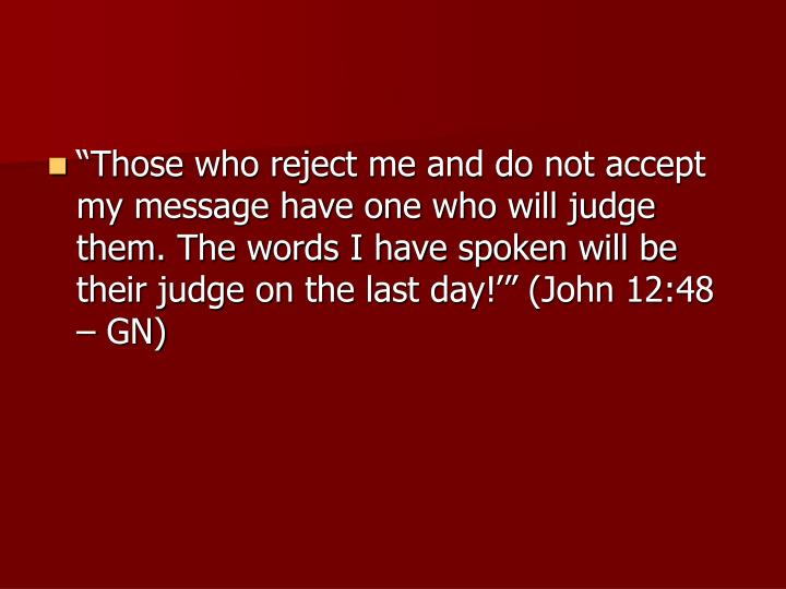 """Those who reject me and do not accept my message have one who will judge them. The words I have spoken will be their judge on the last day!'"" (John 12:48 – GN)"
