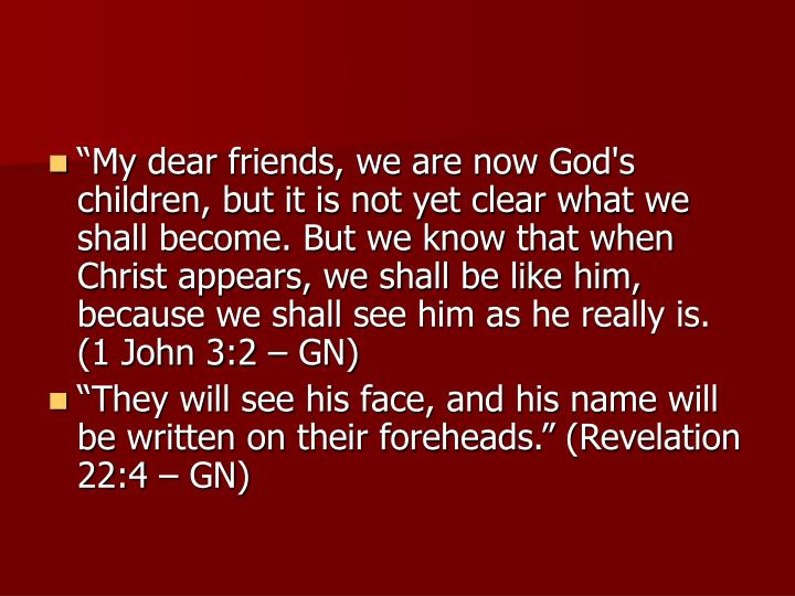 """My dear friends, we are now God's children, but it is not yet clear what we shall become. But we know that when Christ appears, we shall be like him, because we shall see him as he really is. (1 John 3:2 – GN)"