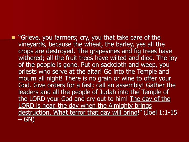 """Grieve, you farmers; cry, you that take care of the vineyards, because the wheat, the barley, yes all the crops are destroyed. The grapevines and fig trees have withered; all the fruit trees have wilted and died. The joy of the people is gone. Put on sackcloth and weep, you priests who serve at the altar! Go into the Temple and mourn all night! There is no grain or wine to offer your God. Give orders for a fast; call an assembly! Gather the leaders and all the people of Judah into the Temple of the LORD your God and cry out to him!"