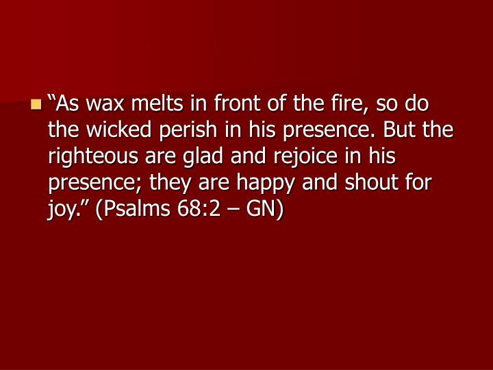"""As wax melts in front of the fire, so do the wicked perish in his presence. But the righteous are glad and rejoice in his presence; they are happy and shout for joy."" (Psalms 68:2 – GN)"