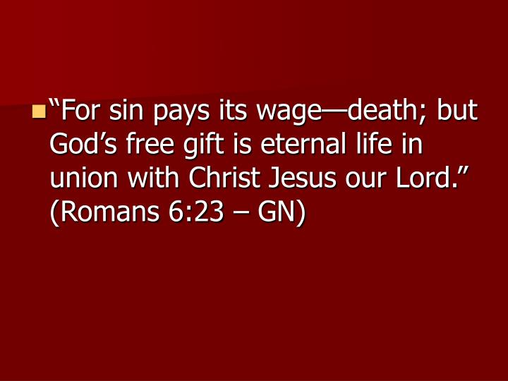 """For sin pays its wage—death; but God's free gift is eternal life in union with Christ Jesus our Lord."" (Romans 6:23 – GN)"