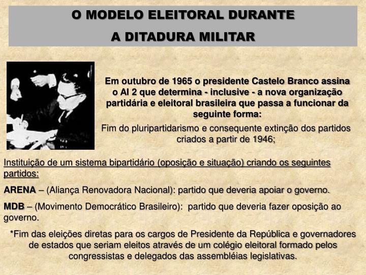 Em outubro de 1965 o presidente Castelo Branco assina o AI 2 que determina - inclusive - a nova organização partidária e eleitoral brasileira que passa a funcionar da seguinte forma: