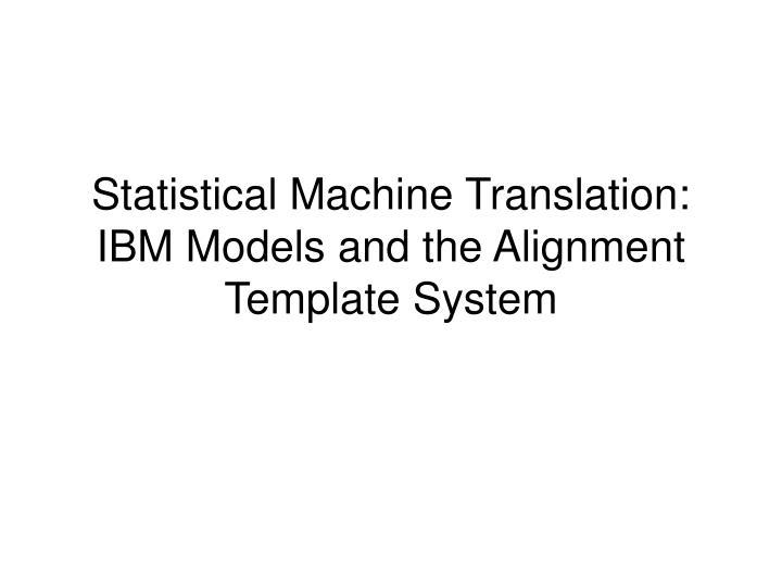 statistical machine translation ibm models and the alignment template system n.