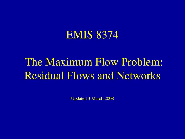 Emis 8374 the maximum flow problem residual flows and networks updated 3 march 2008