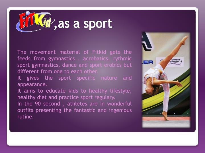 The movement material of Fitkid gets the feeds from gymnastics , acrobatics, rythmic sport gymnastics, dance and sport erobics but different from one to each other