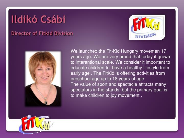 We launched the Fit-Kid Hungary movemen 17 years ago. We are very proud that today it grown to interantional scale. We consider it important to educate children to  have a healthy lifestyle from  early age . The FitKid is offering activities from  preschool age up to 18 years of age.