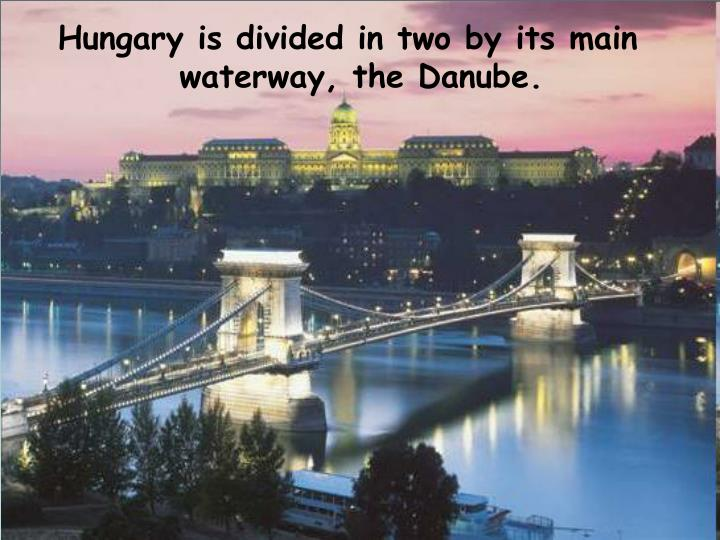 Hungary is divided in two by its main waterway, the Danube.