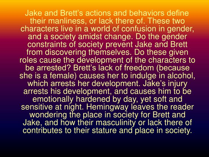 Jake and Brett's actions and behaviors define their manliness, or lack there of. These two characters live in a world of confusion in gender, and a society amidst change. Do the gender constraints of society prevent Jake and Brett from discovering themselves. Do these given roles cause the development of the characters to be arrested? Brett's lack of freedom (because she is a female) causes her to indulge in alcohol, which arrests her development. Jake's injury arrests his development, and causes him to be emotionally hardened by day, yet soft and sensitive at night. Hemingway leaves the reader wondering the place in society for Brett and Jake, and how their masculinity or lack there of contributes to their stature and place in society.