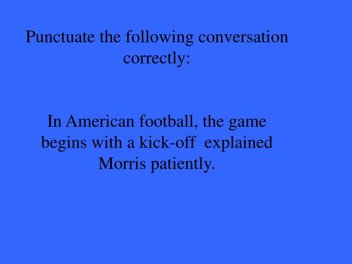 Punctuate the following conversation correctly: