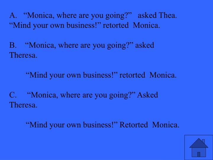 """A.   """"Monica, where are you going?""""   asked Thea.  """"Mind your own business!"""" retorted  Monica."""