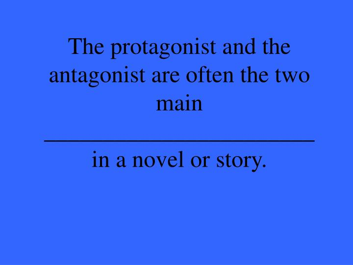 The protagonist and the antagonist are often the two main _______________________ in a novel or story.