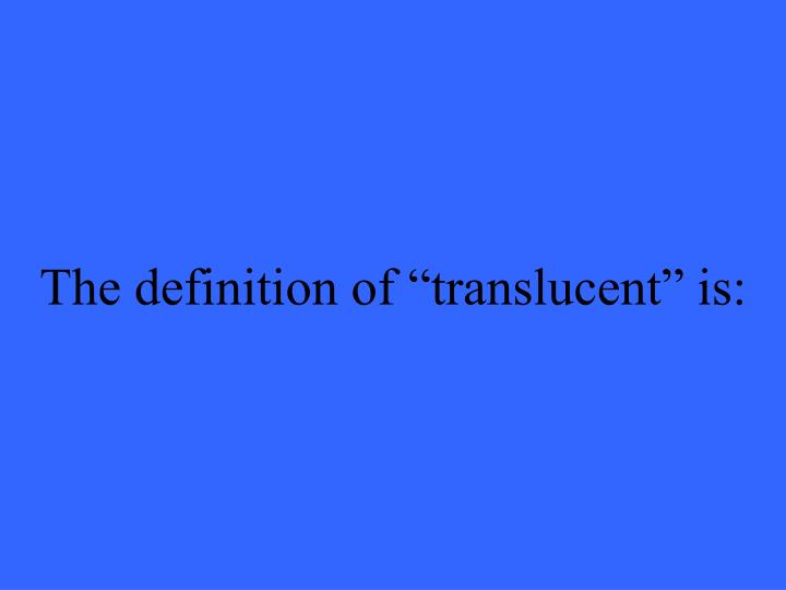 """The definition of """"translucent"""" is:"""