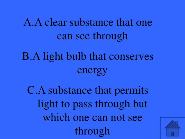 A clear substance that one can see through