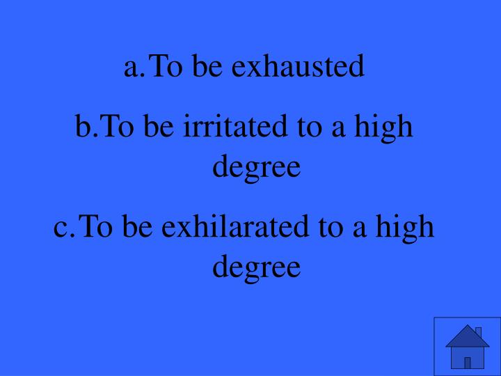 To be exhausted