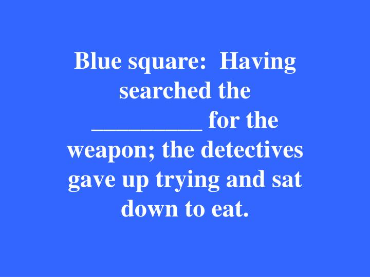 Blue square:  Having searched the _________ for the weapon; the detectives gave up trying and sat down to eat.