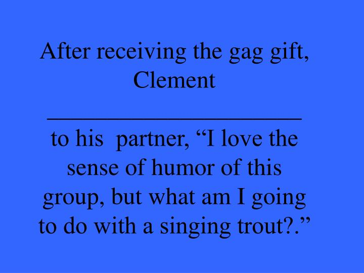 """After receiving the gag gift, Clement _____________________ to his  partner, """"I love the sense of humor of this group, but what am I going to do with a singing trout?."""""""