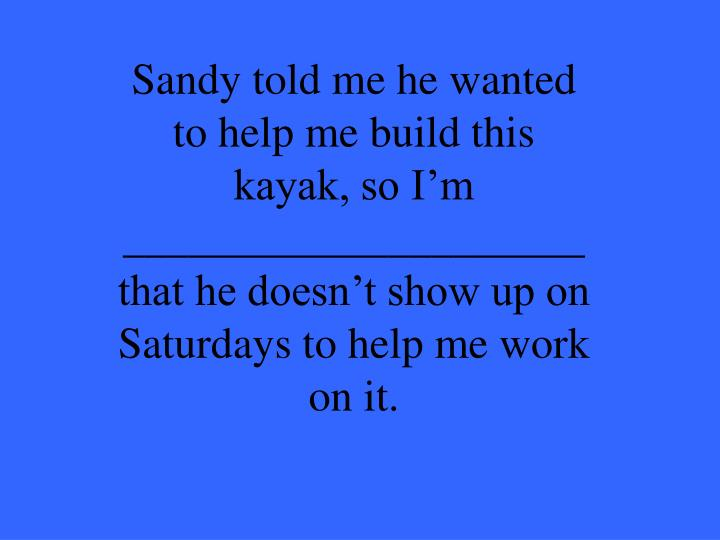 Sandy told me he wanted to help me build this kayak, so I'm _____________________
